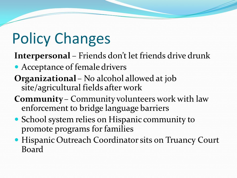 Policy Changes Interpersonal – Friends don't let friends drive drunk Acceptance of female drivers Organizational – No alcohol allowed at job site/agricultural fields after work Community – Community volunteers work with law enforcement to bridge language barriers School system relies on Hispanic community to promote programs for families Hispanic Outreach Coordinator sits on Truancy Court Board