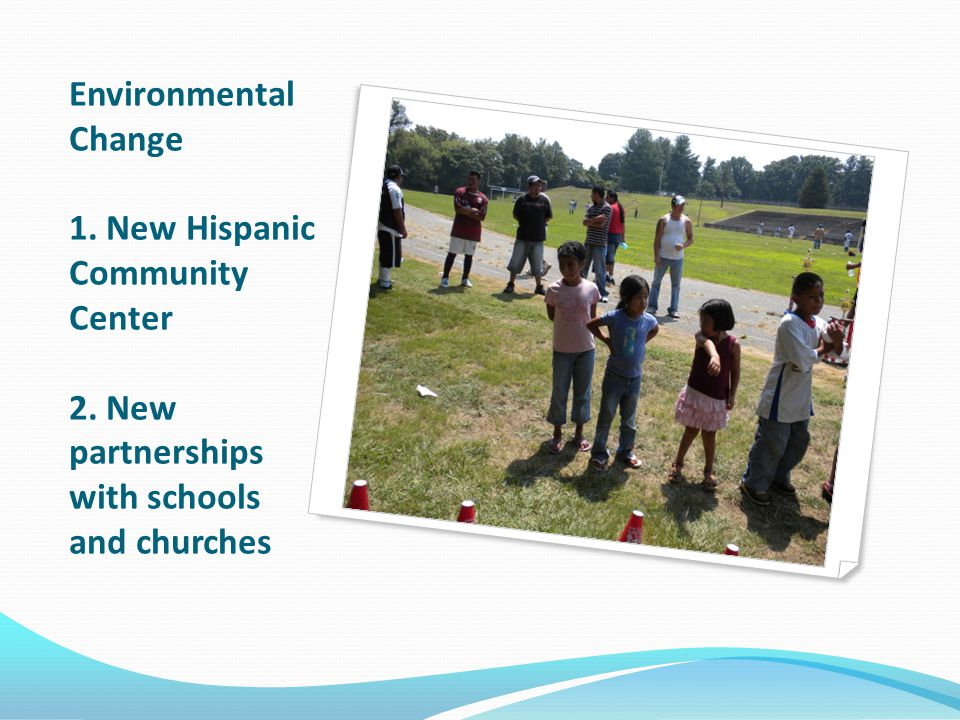 Environmental Change 1. New Hispanic Community Center 2. New partnerships with schools and churches