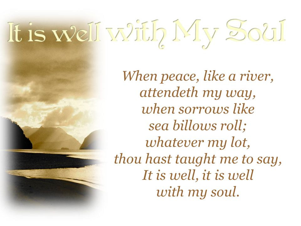 When peace, like a river, attendeth my way, when sorrows like sea billows roll; whatever my lot, thou hast taught me to say, It is well, it is well wi