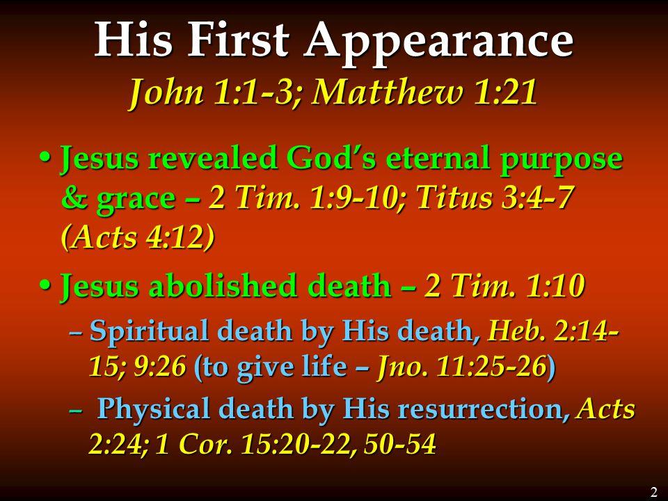 His First Appearance John 1:1-3; Matthew 1:21 Jesus revealed God's eternal purpose & grace – 2 Tim.
