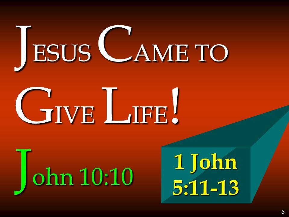 J ESUS C AME TO G IVE L IFE ! J ohn 10:10 1 John 5:11-13 6