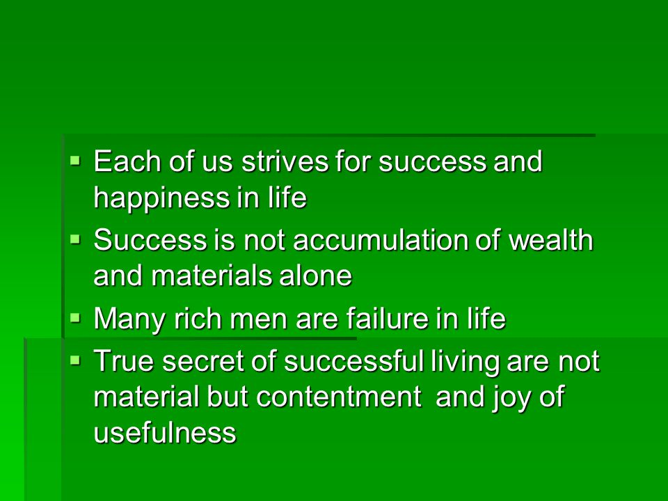  Each of us strives for success and happiness in life  Success is not accumulation of wealth and materials alone  Many rich men are failure in life  True secret of successful living are not material but contentment and joy of usefulness