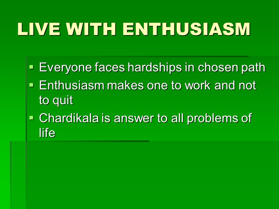 LIVE WITH ENTHUSIASM  Everyone faces hardships in chosen path  Enthusiasm makes one to work and not to quit  Chardikala is answer to all problems of life
