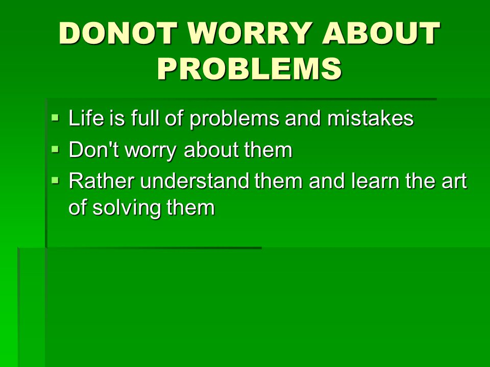 DONOT WORRY ABOUT PROBLEMS  Life is full of problems and mistakes  Don t worry about them  Rather understand them and learn the art of solving them