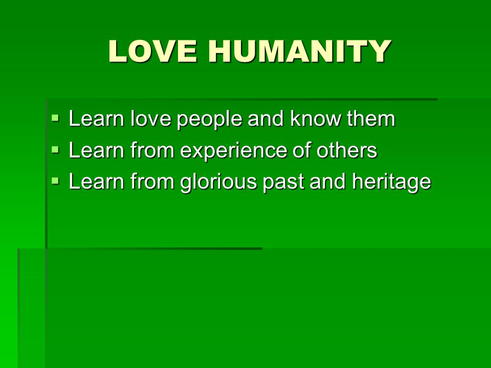 LOVE HUMANITY  Learn love people and know them  Learn from experience of others  Learn from glorious past and heritage