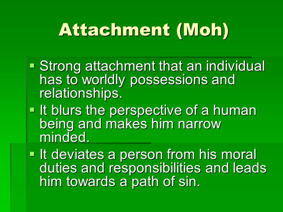 Attachment (Moh)  Strong attachment that an individual has to worldly possessions and relationships.