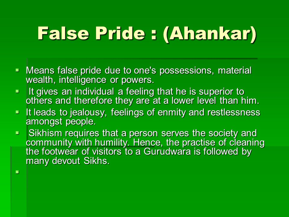 False Pride : (Ahankar)  Means false pride due to one s possessions, material wealth, intelligence or powers.