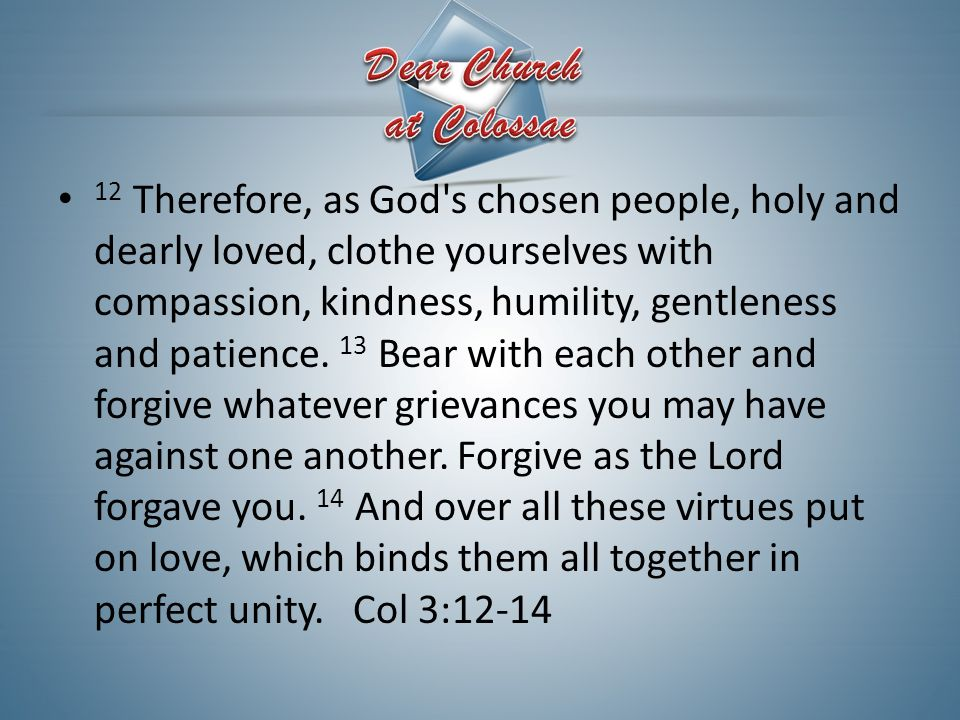 12 Therefore, as God's chosen people, holy and dearly loved, clothe yourselves with compassion, kindness, humility, gentleness and patience. 13 Bear w