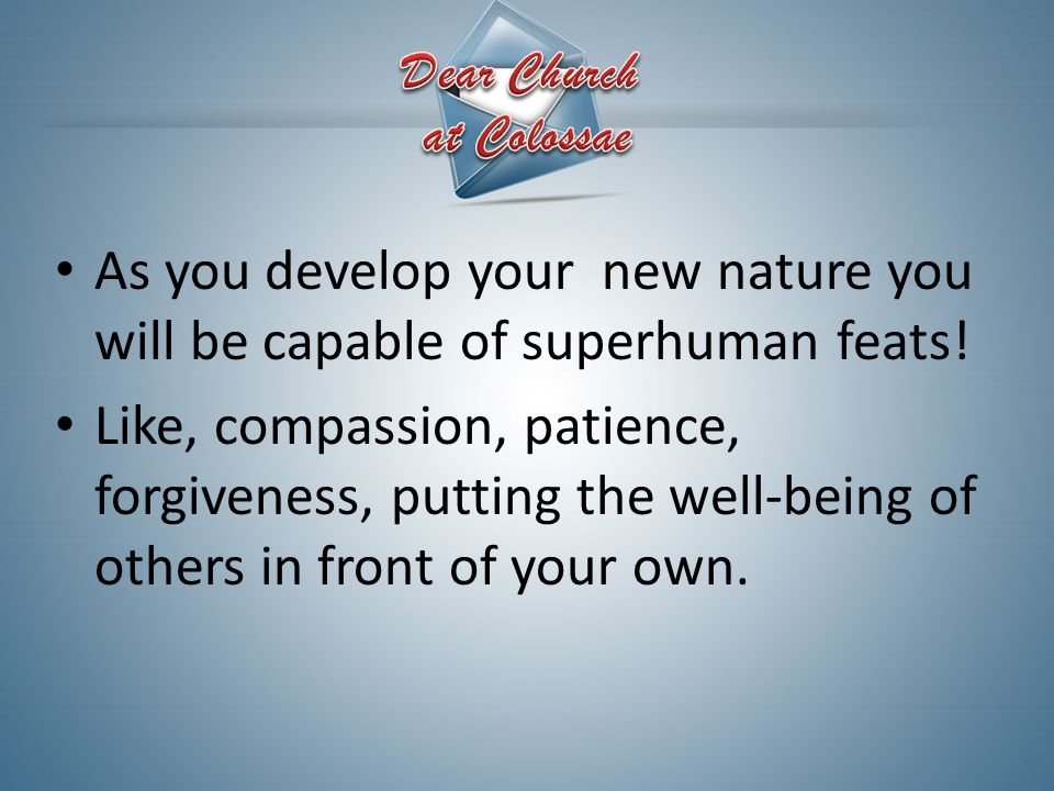 As you develop your new nature you will be capable of superhuman feats! Like, compassion, patience, forgiveness, putting the well-being of others in f