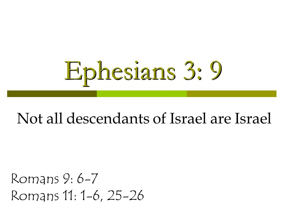 Ephesians 3: 9 Not all descendants of Israel are Israel Romans 9: 6-7 Romans 11: 1-6, 25-26