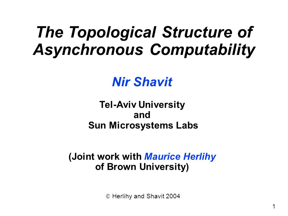 1 Nir Shavit Tel-Aviv University and Sun Microsystems Labs (Joint work with Maurice Herlihy of Brown University) © Herlihy and Shavit 2004 The Topolog