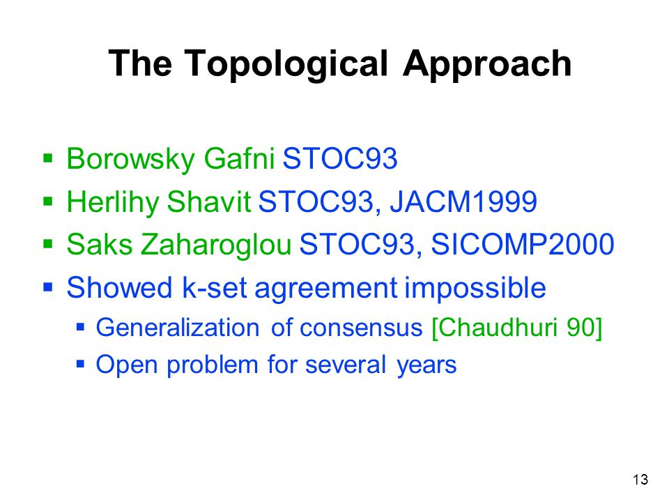 13 The Topological Approach  Borowsky Gafni STOC93  Herlihy Shavit STOC93, JACM1999  Saks Zaharoglou STOC93, SICOMP2000  Showed k-set agreement impossible  Generalization of consensus [Chaudhuri 90]  Open problem for several years