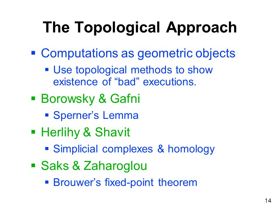 "14 The Topological Approach  Computations as geometric objects  Use topological methods to show existence of ""bad"" executions.  Borowsky & Gafni "