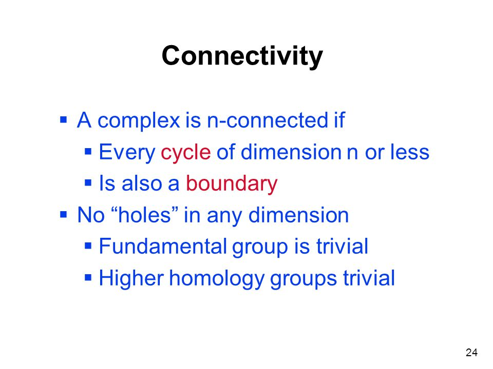 "24 Connectivity  A complex is n-connected if  Every cycle of dimension n or less  Is also a boundary  No ""holes"" in any dimension  Fundamental gr"