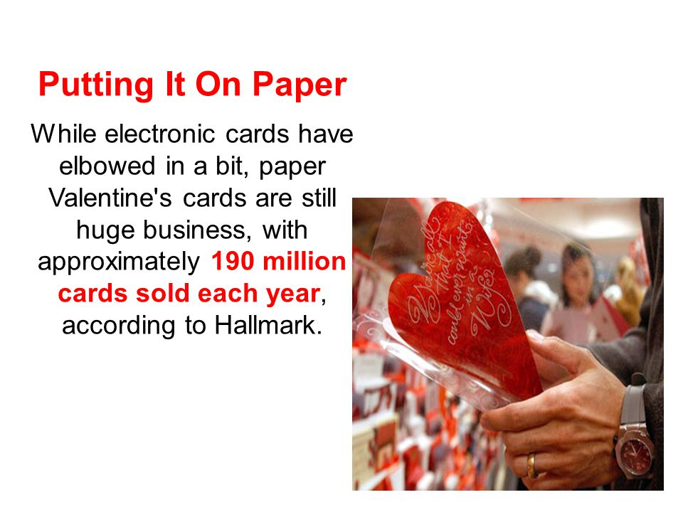 Putting It On Paper While electronic cards have elbowed in a bit, paper Valentine s cards are still huge business, with approximately 190 million cards sold each year, according to Hallmark.