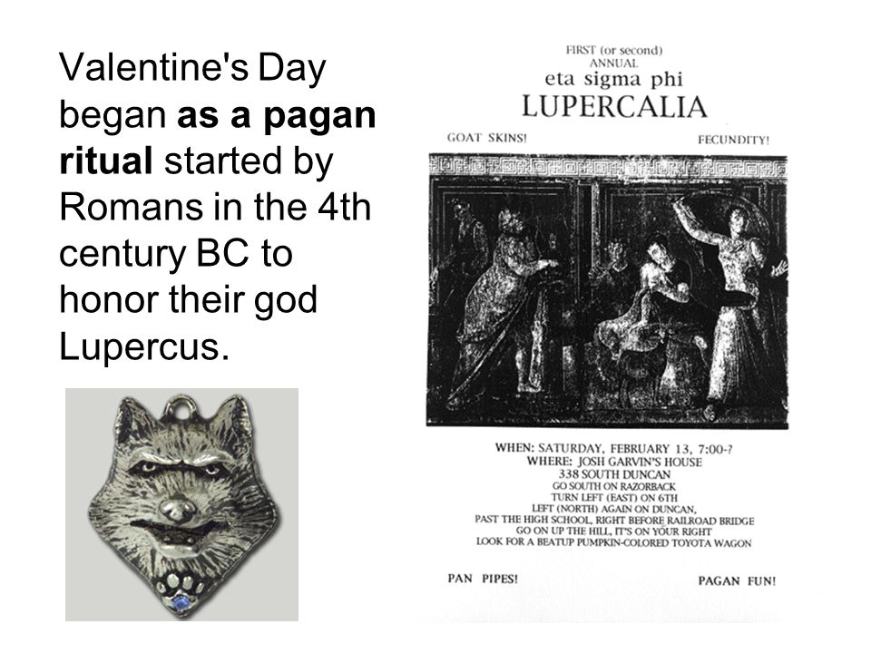 Valentine s Day began as a pagan ritual started by Romans in the 4th century BC to honor their god Lupercus.