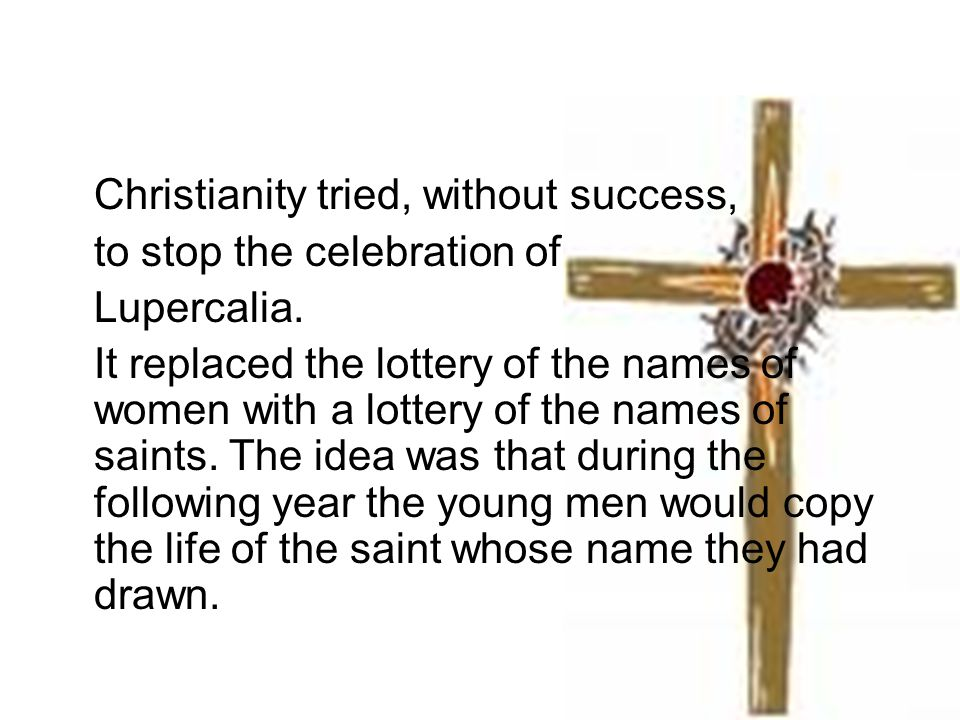 Christianity tried, without success, to stop the celebration of Lupercalia. It replaced the lottery of the names of women with a lottery of the names