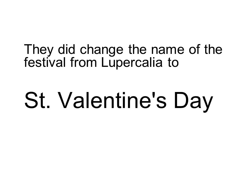 They did change the name of the festival from Lupercalia to St. Valentine s Day