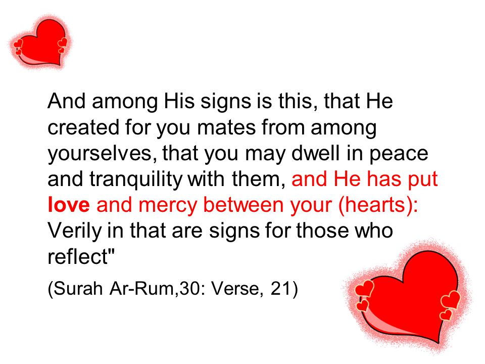 And among His signs is this, that He created for you mates from among yourselves, that you may dwell in peace and tranquility with them, and He has put love and mercy between your (hearts): Verily in that are signs for those who reflect (Surah Ar-Rum,30: Verse, 21)