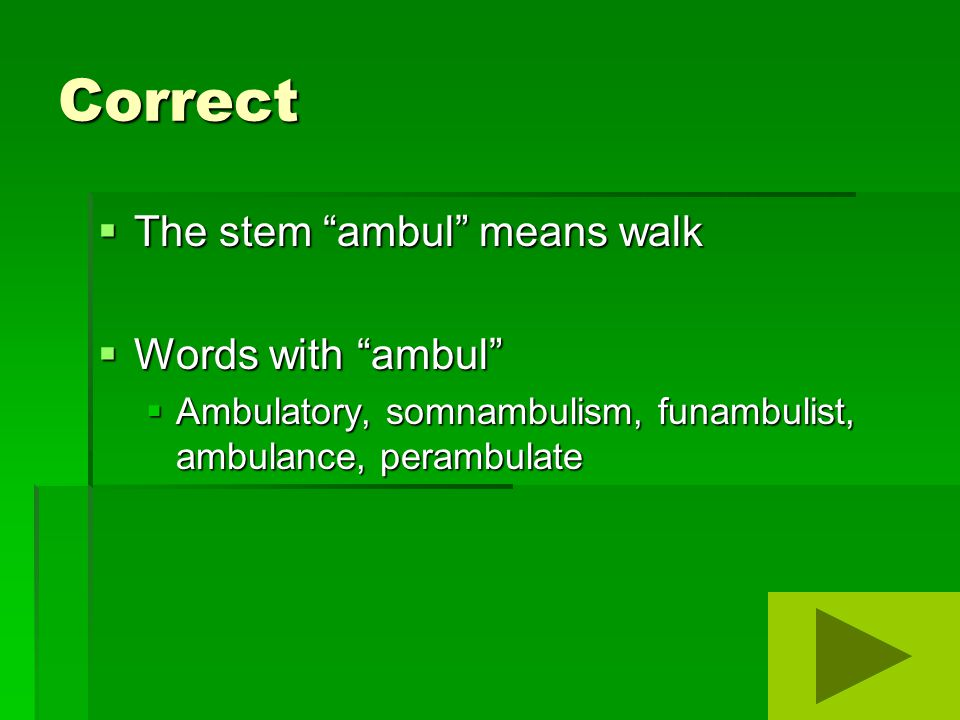 Correct  The stem ambul means walk  Words with ambul  Ambulatory, somnambulism, funambulist, ambulance, perambulate