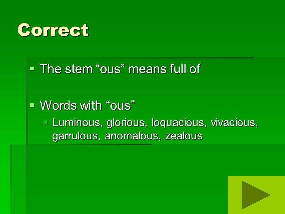 Correct  The stem ous means full of  Words with ous  Luminous, glorious, loquacious, vivacious, garrulous, anomalous, zealous