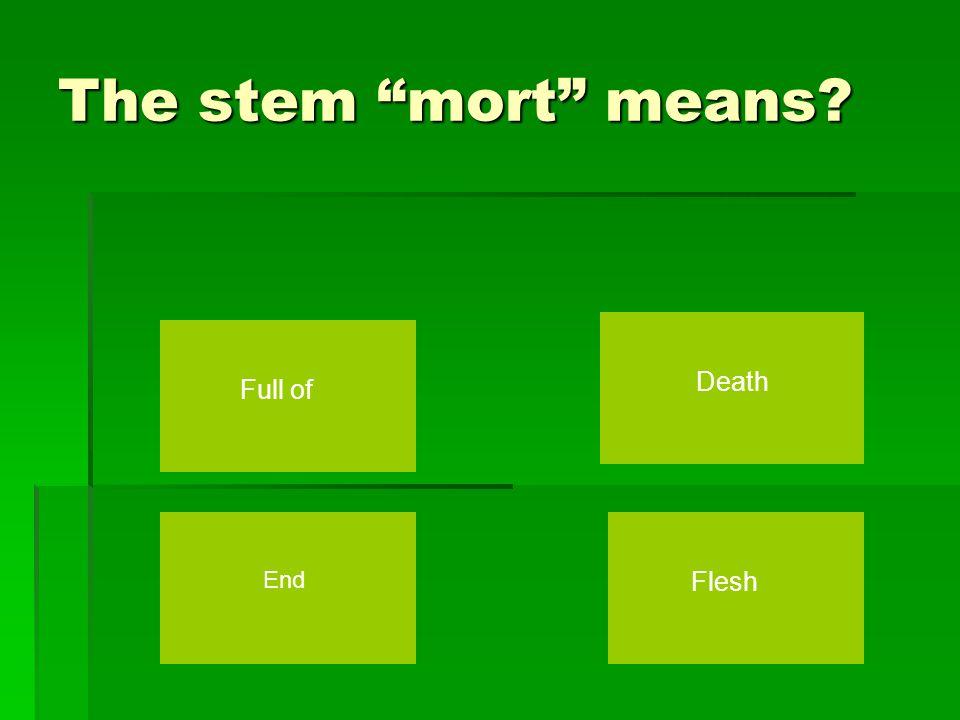 The stem mort means Death Full of Flesh End