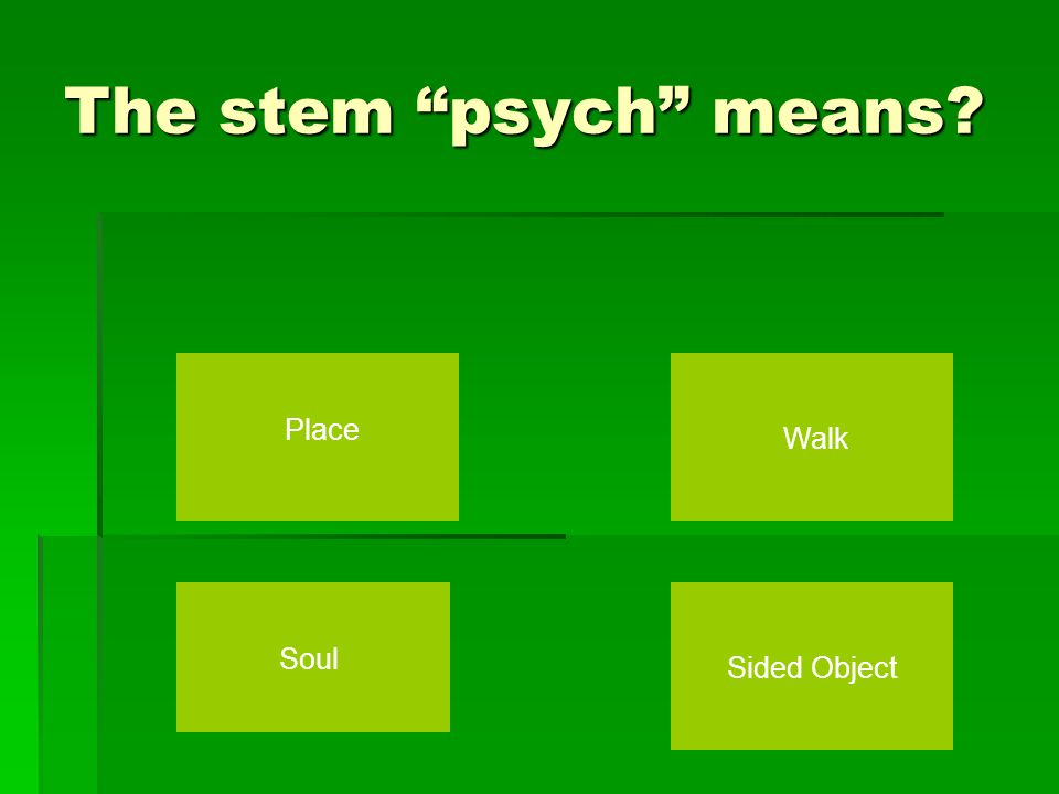 The stem psych means Place Walk Soul Sided Object