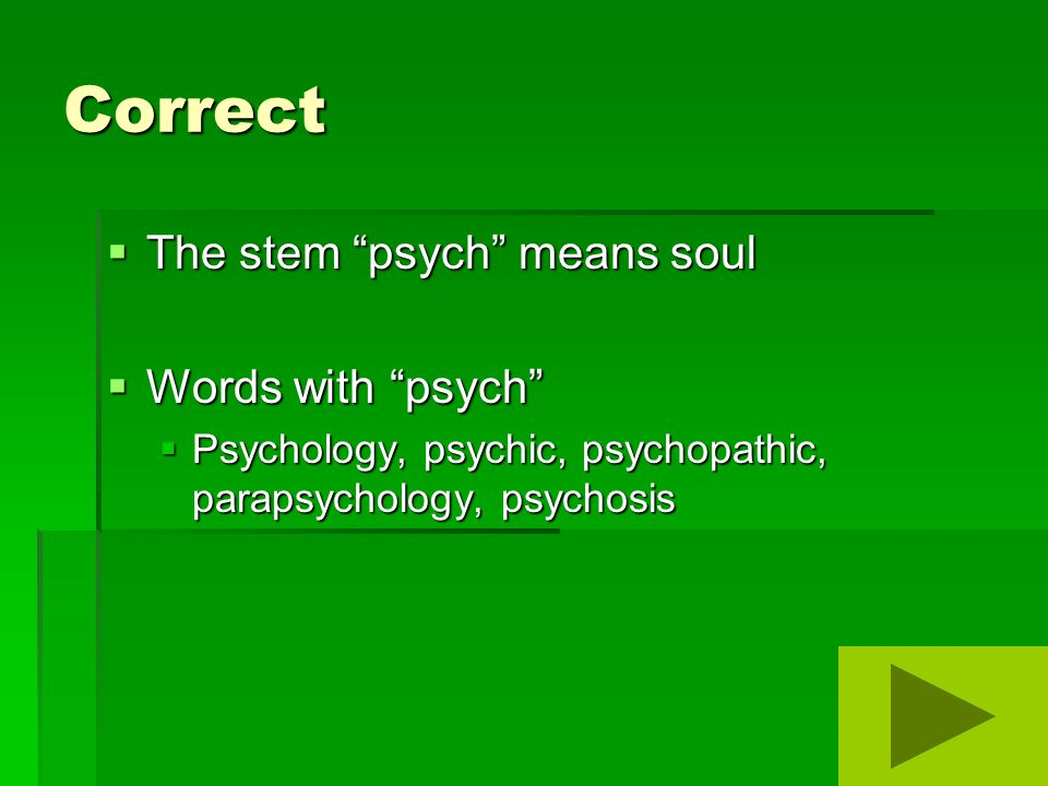 Correct  The stem psych means soul  Words with psych  Psychology, psychic, psychopathic, parapsychology, psychosis