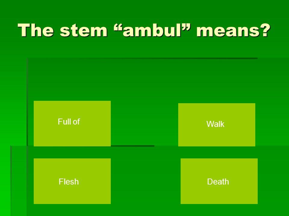 The stem ambul means Death Walk Flesh Full of