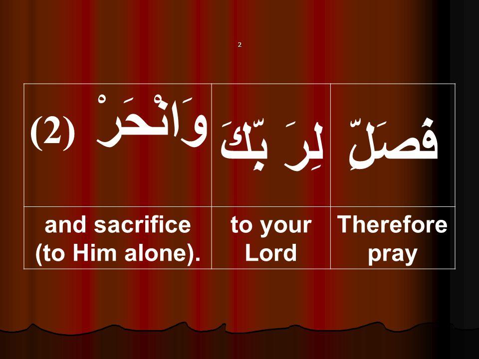 2 فَصَلِّلِرَ بِّكَ وَانْحَرْ ( 2) Therefore pray to your Lord and sacrifice (to Him alone).