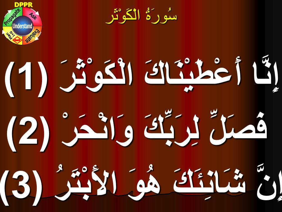 سُورَۃُ الْكَوْثَر إِنَّا أَعْطَيْنَاكَ الْكَوْثَرَ (1) فَصَلِّ لِرَبِّكَ وَانْحَرْ (2) إِنَّ شَانِئَكَ هُوَ الأَبْتَرُ (3)