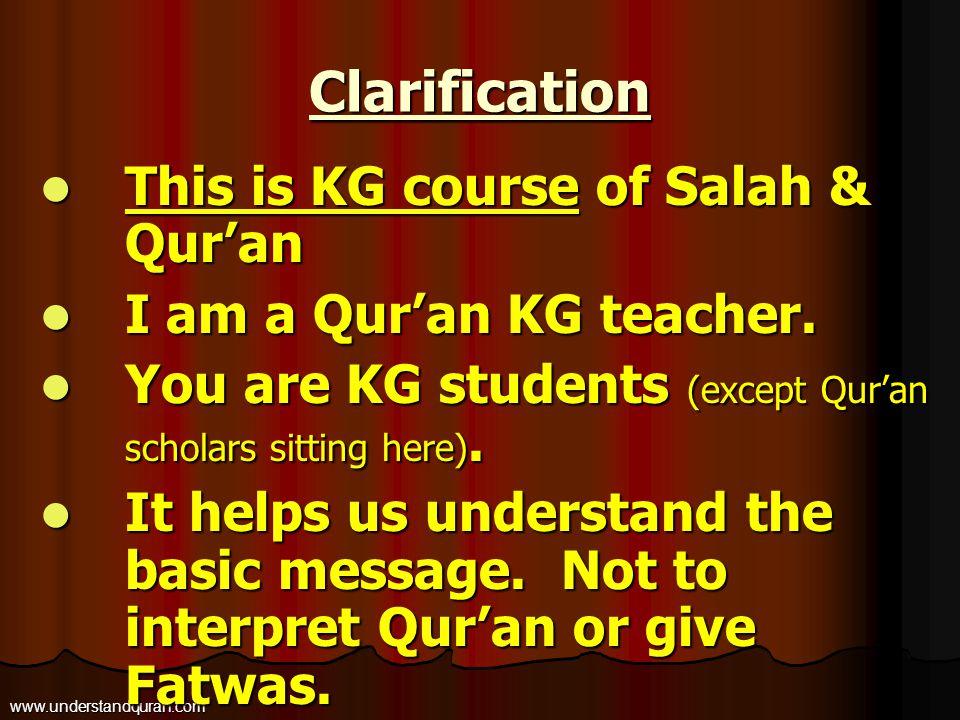 Clarification www.understandquran.com This is KG course of Salah & Qur'an This is KG course of Salah & Qur'an I am a Qur'an KG teacher. I am a Qur'an
