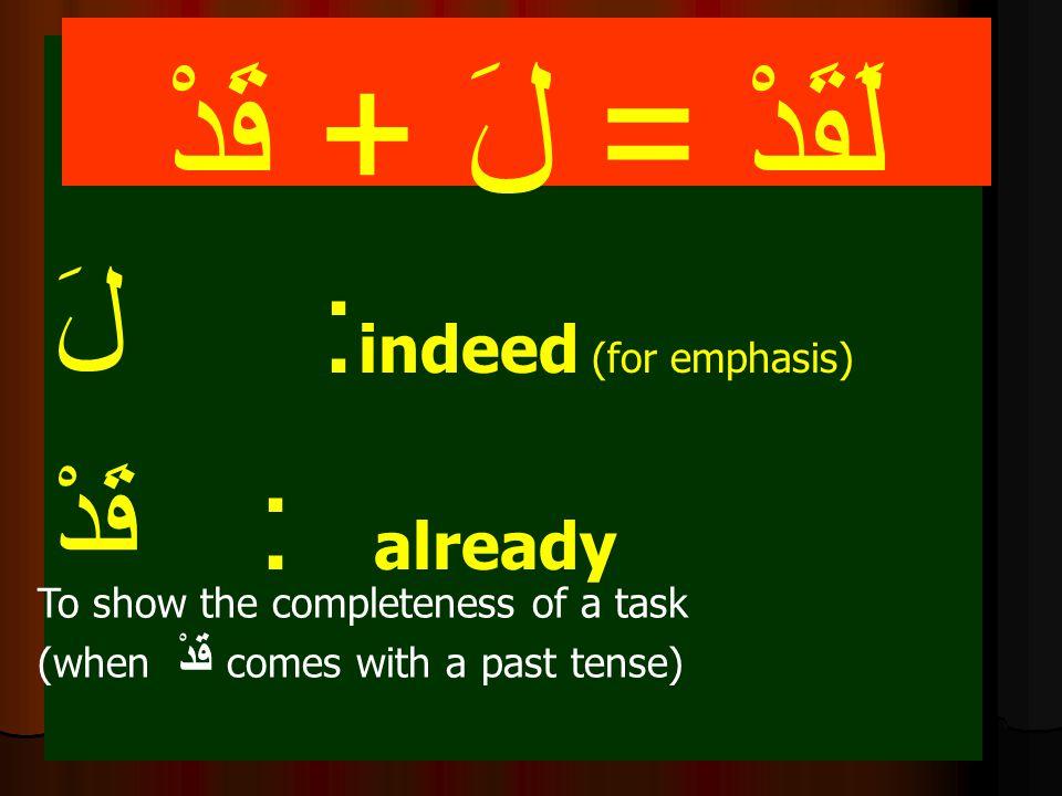 لَ : indeed (for emphasis) قَدْ : already لَقَدْ = لَ + قَدْ To show the completeness of a task (when قَدْ comes with a past tense)