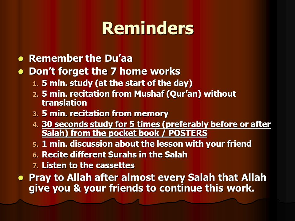 Reminders Remember the Du'aa Remember the Du'aa Don't forget the 7 home works Don't forget the 7 home works 1. 5 min. study (at the start of the day)