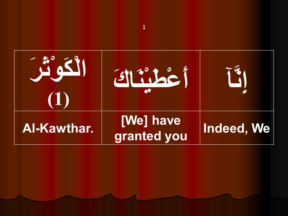1 إِنَّآأَعْطَيْنَاكَ الْكَوْثَرَ (1) Indeed, We [We] have granted you Al-Kawthar.