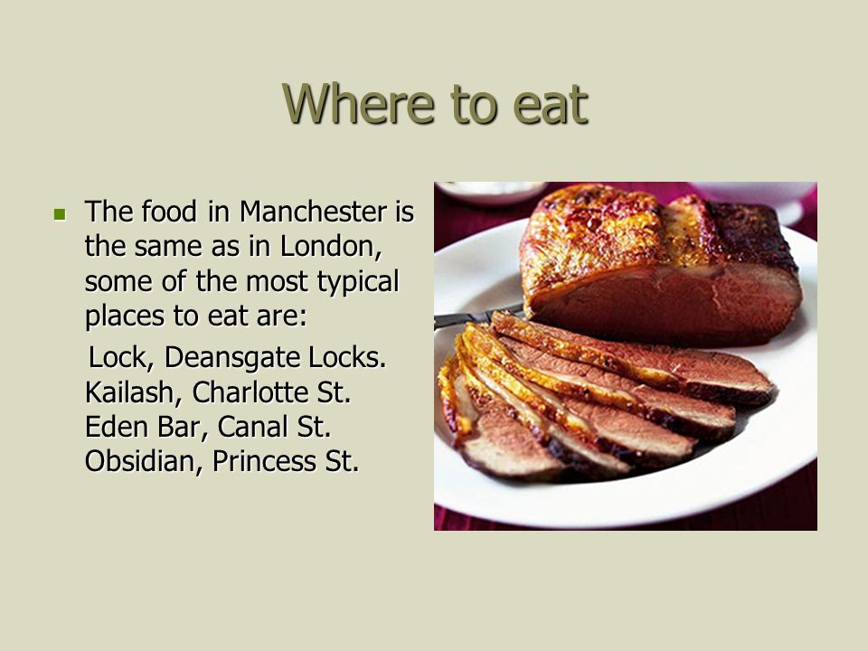 Where to eat The food in Manchester is the same as in London, some of the most typical places to eat are: The food in Manchester is the same as in London, some of the most typical places to eat are: Lock, Deansgate Locks.