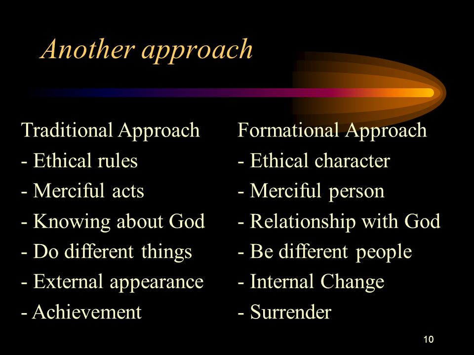 10 Another approach Traditional ApproachFormational Approach - Ethical rules- Ethical character - Merciful acts- Merciful person - Knowing about God- Relationship with God - Do different things- Be different people - External appearance- Internal Change - Achievement- Surrender