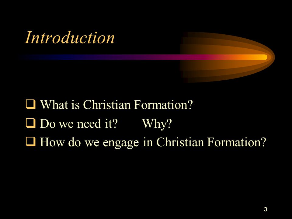 3 Introduction  What is Christian Formation.  Do we need it Why.