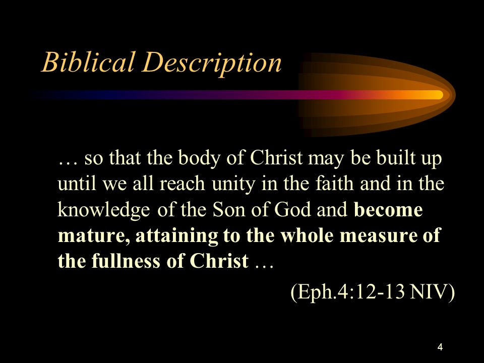 4 Biblical Description … so that the body of Christ may be built up until we all reach unity in the faith and in the knowledge of the Son of God and become mature, attaining to the whole measure of the fullness of Christ … (Eph.4:12-13 NIV)