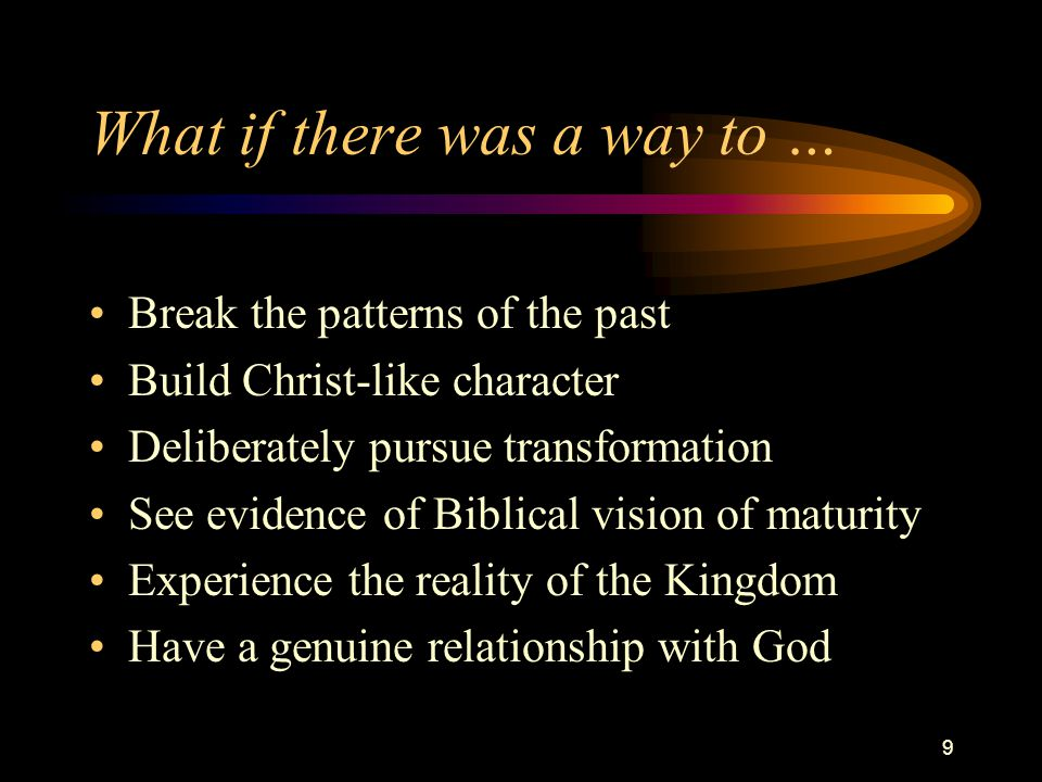 9 What if there was a way to … Break the patterns of the past Build Christ-like character Deliberately pursue transformation See evidence of Biblical vision of maturity Experience the reality of the Kingdom Have a genuine relationship with God
