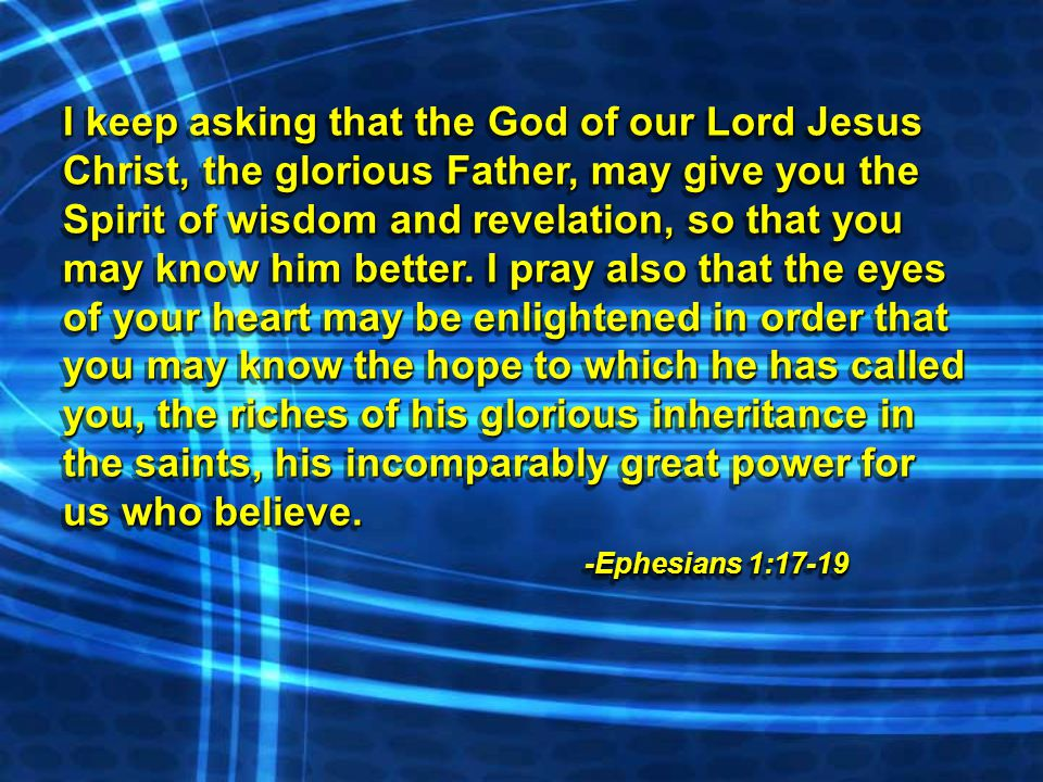 I keep asking that the God of our Lord Jesus Christ, the glorious Father, may give you the Spirit of wisdom and revelation, so that you may know him better.
