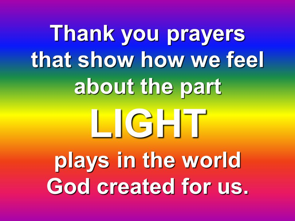 Thank you for your LIGHT that helps all plants grow and that it also helps animals.