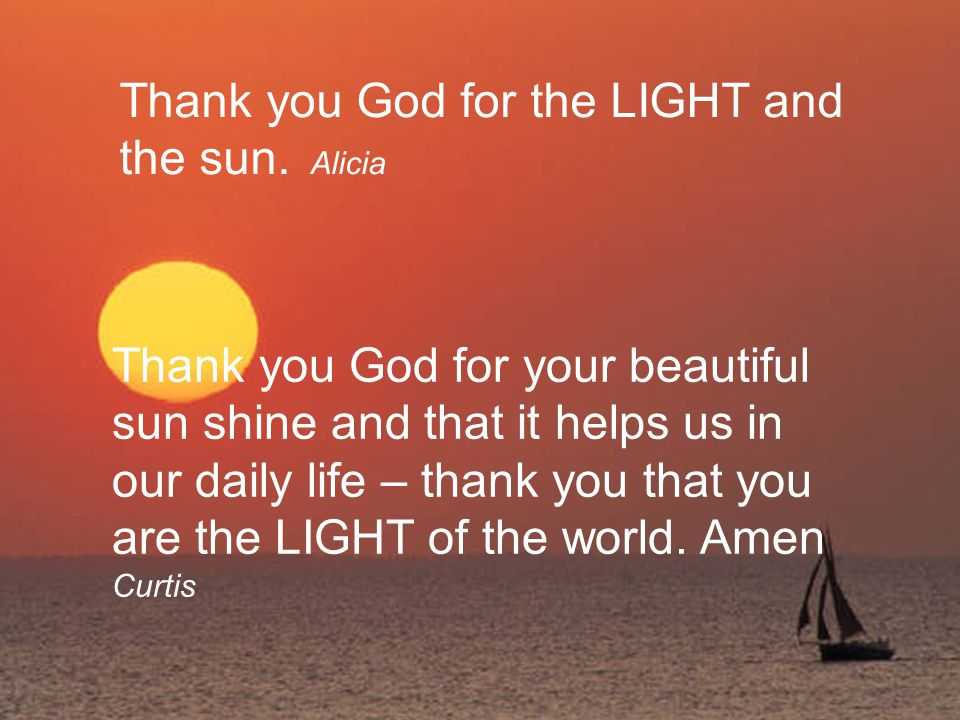 Thank you God for the LIGHT and the sun. Alicia Thank you God for your beautiful sun shine and that it helps us in our daily life – thank you that you