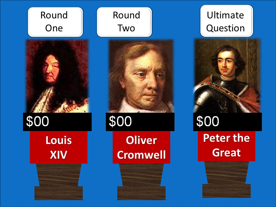 Round One Ultimate QuestionLouisXIV Peter the Great Oliver Cromwell Round Two Scores can be changed manually during the slide show.