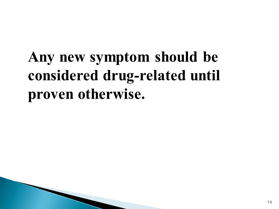 Any new symptom should be considered drug-related until proven otherwise. 15