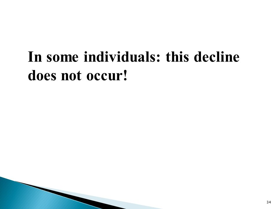 In some individuals: this decline does not occur! 34