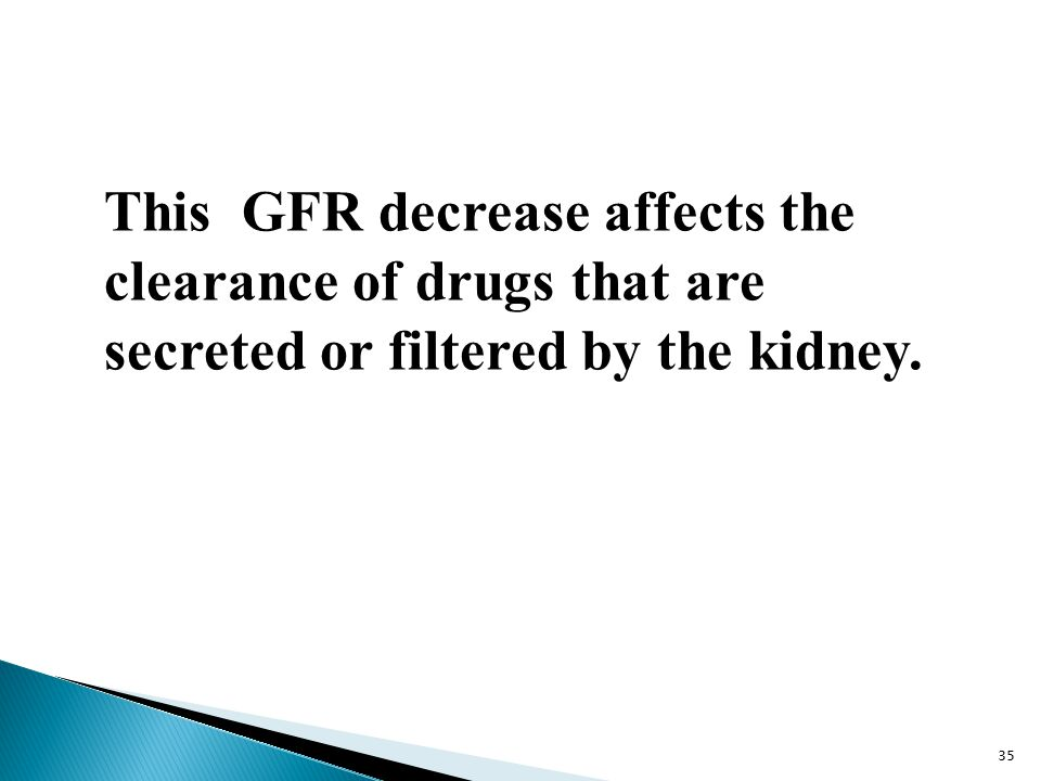 This GFR decrease affects the clearance of drugs that are secreted or filtered by the kidney. 35