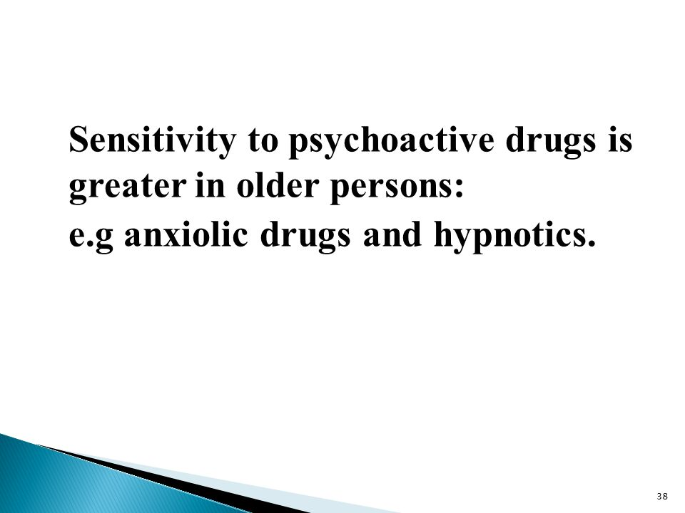 Sensitivity to psychoactive drugs is greater in older persons: e.g anxiolic drugs and hypnotics. 38