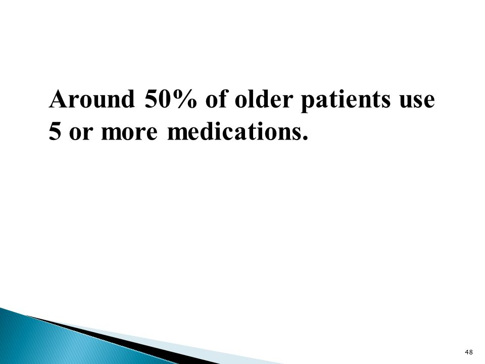 Around 50% of older patients use 5 or more medications. 48