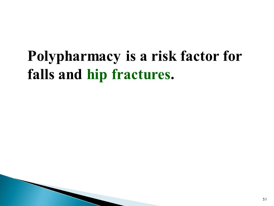 Polypharmacy is a risk factor for falls and hip fractures. 51